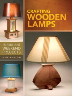 Crafting Wooden Lamps 25 Brilliant Weekend Projects by Ken Burton 2011