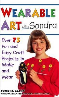 Wearable Art with Sondra Over 75 Fun and Easy Craft Projects to Make