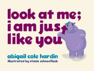 Look at Me I Am Just Like You by Abigail Cole Hardin 2009, Hardcover