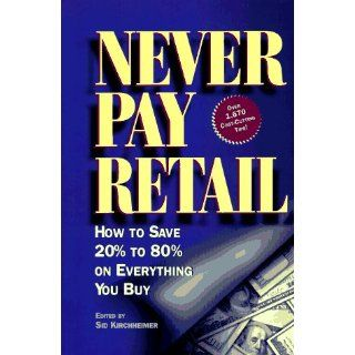Never Pay Retail: How to Save 20 Percent to 80 Percent on Everything
