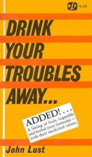 Drink Your Troubles Away Raw Juice Therapy by John B. Lust 1999
